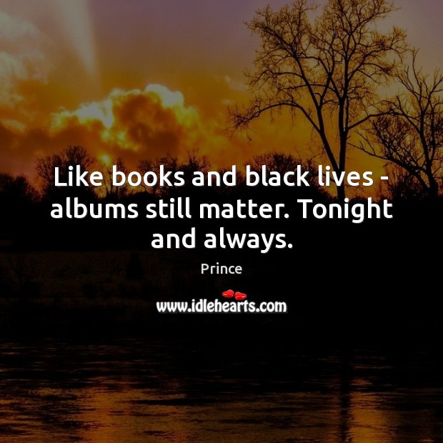 Like books and black lives – albums still matter. Tonight and always. Prince Picture Quote