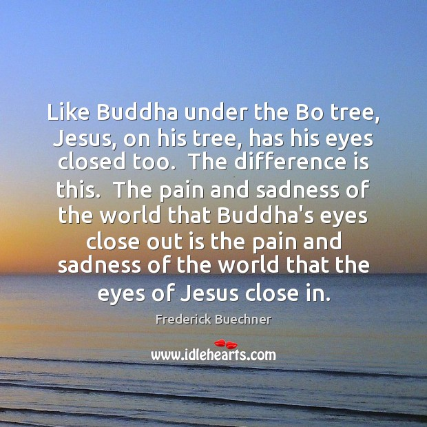 Like Buddha under the Bo tree, Jesus, on his tree, has his Frederick Buechner Picture Quote