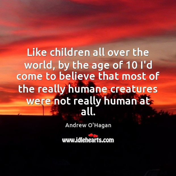 Like children all over the world, by the age of 10 I'd come Andrew O'Hagan Picture Quote