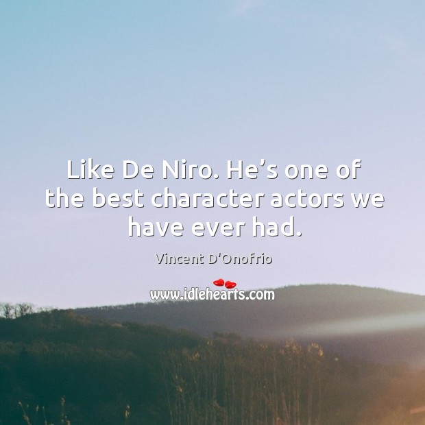 Like de niro. He's one of the best character actors we have ever had. Image