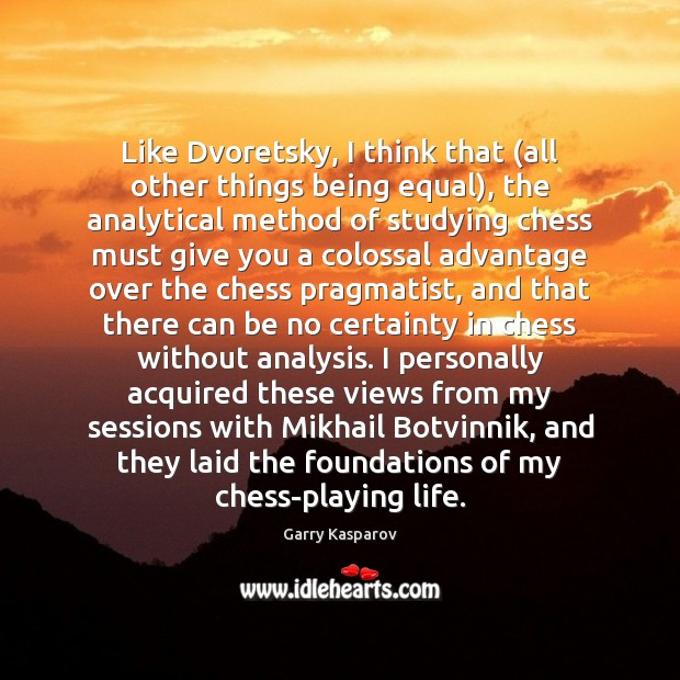 Like Dvoretsky, I think that (all other things being equal), the analytical Garry Kasparov Picture Quote