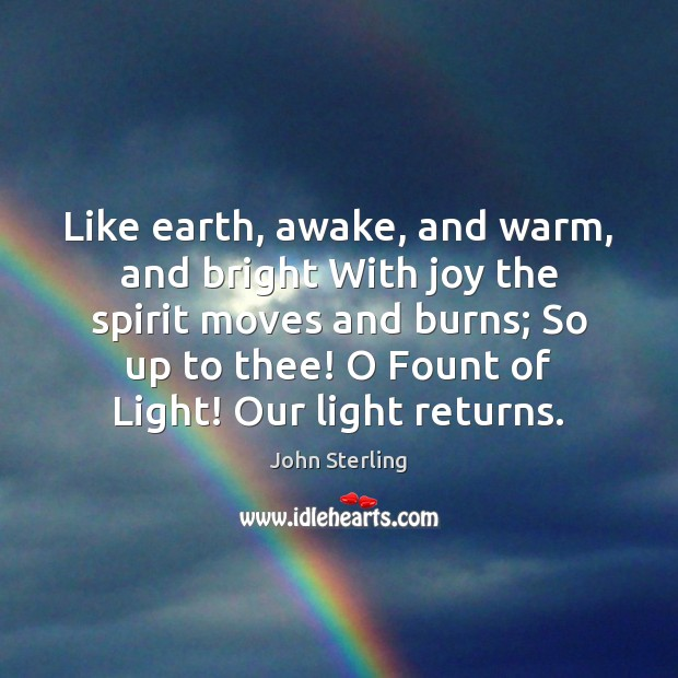 Image, Like earth, awake, and warm, and bright With joy the spirit moves