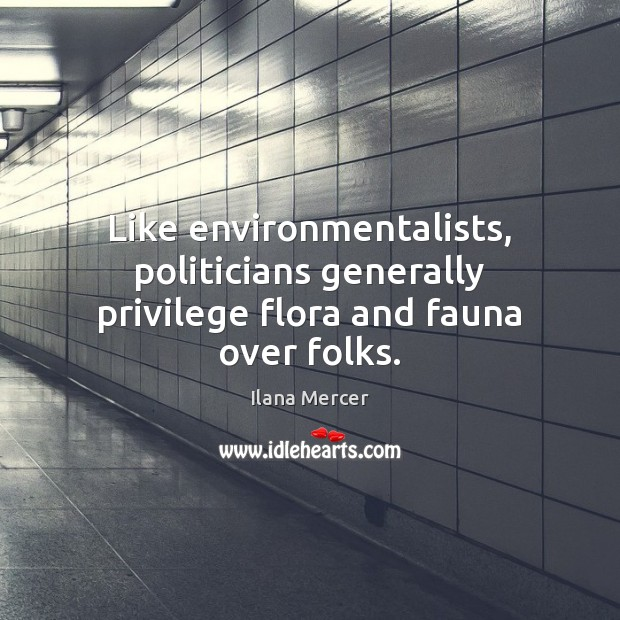 Like environmentalists, politicians generally privilege flora and fauna over folks. Ilana Mercer Picture Quote