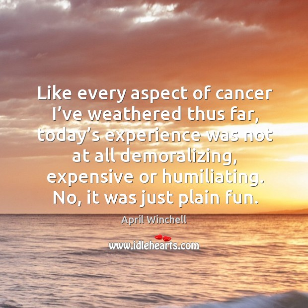 Like every aspect of cancer I've weathered thus far, today's experience was not April Winchell Picture Quote