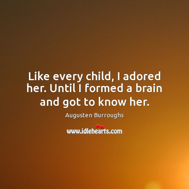 Like every child, I adored her. Until I formed a brain and got to know her. Augusten Burroughs Picture Quote