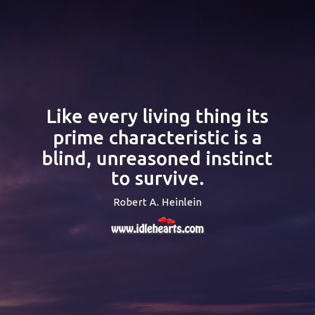 Like every living thing its prime characteristic is a blind, unreasoned instinct Robert A. Heinlein Picture Quote