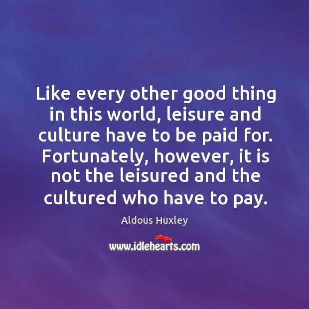 Like every other good thing in this world, leisure and culture have to be paid for. Image