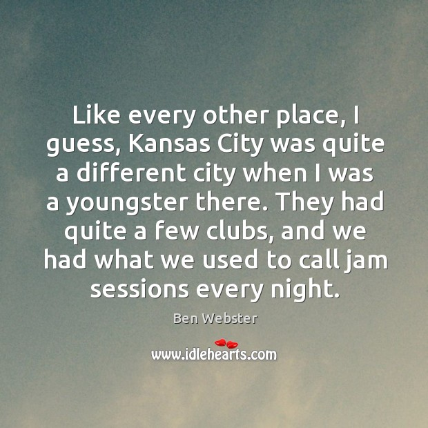 Image, Like every other place, I guess, kansas city was quite a different city when I was a youngster there.