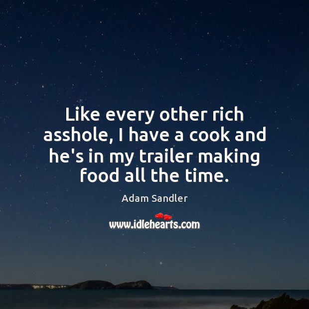 Like every other rich asshole, I have a cook and he's in Adam Sandler Picture Quote