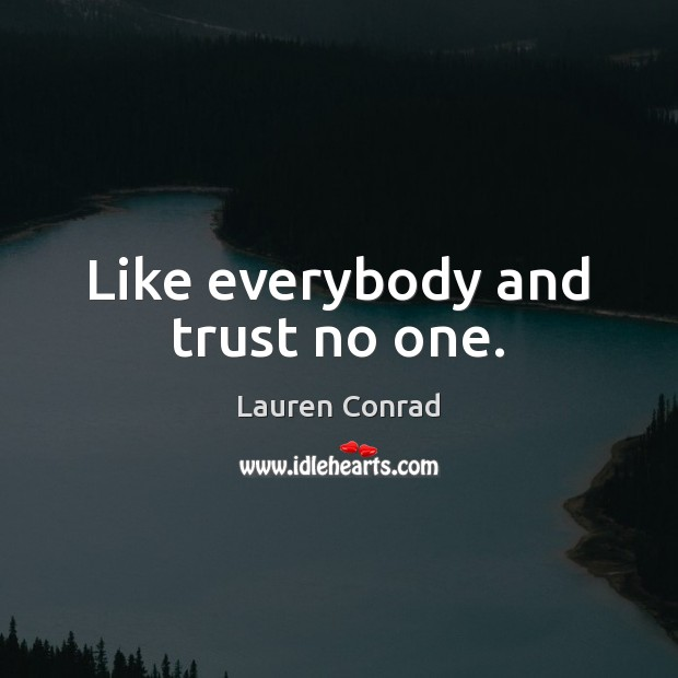 Like everybody and trust no one. Lauren Conrad Picture Quote