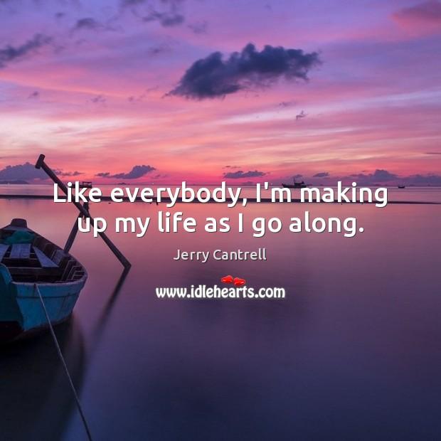 Like everybody, I'm making up my life as I go along. Image
