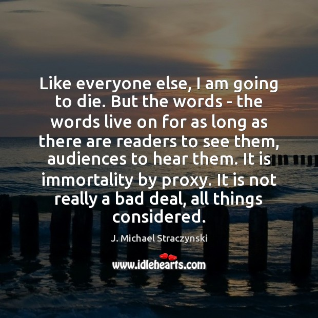 Like everyone else, I am going to die. But the words – J. Michael Straczynski Picture Quote