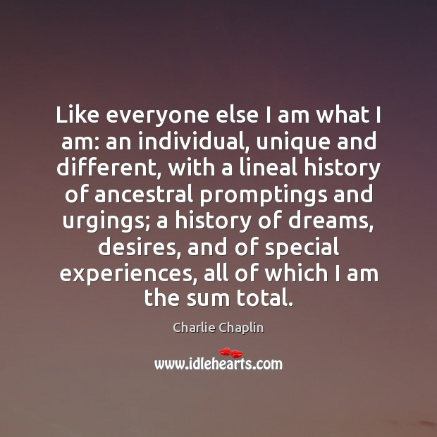 Like everyone else I am what I am: an individual, unique and Image