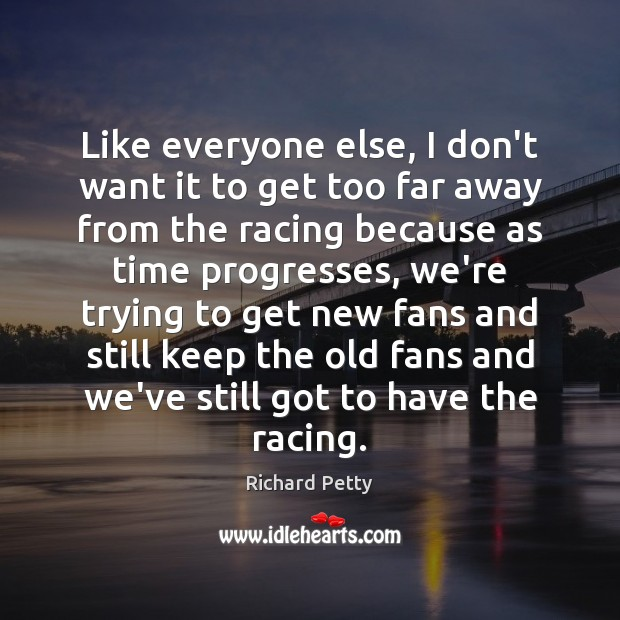 Like everyone else, I don't want it to get too far away Richard Petty Picture Quote