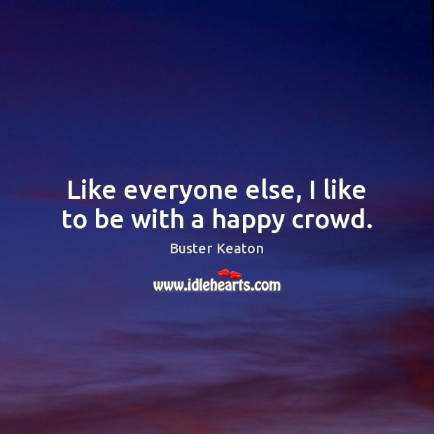 Image, Like everyone else, I like to be with a happy crowd.