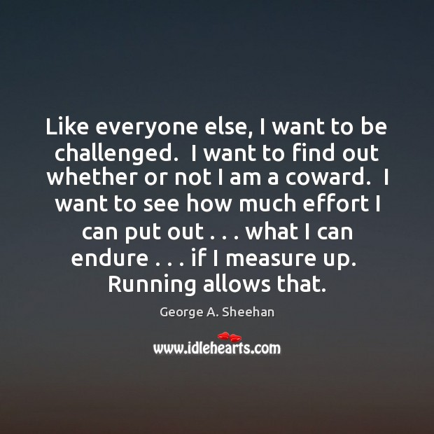 Like everyone else, I want to be challenged.  I want to find George A. Sheehan Picture Quote