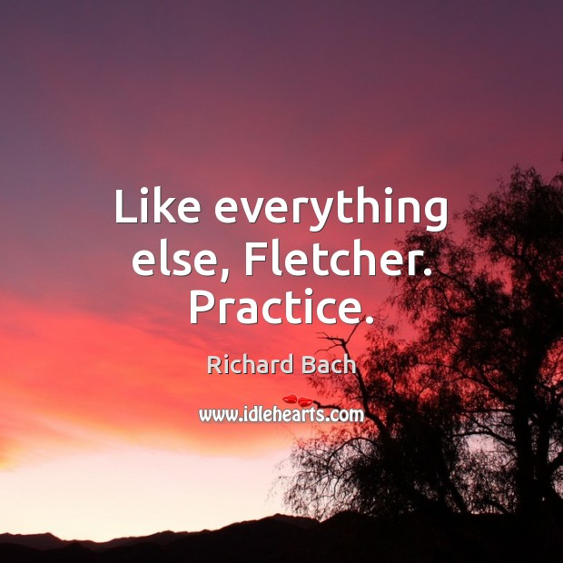 Like everything else, Fletcher. Practice. Richard Bach Picture Quote