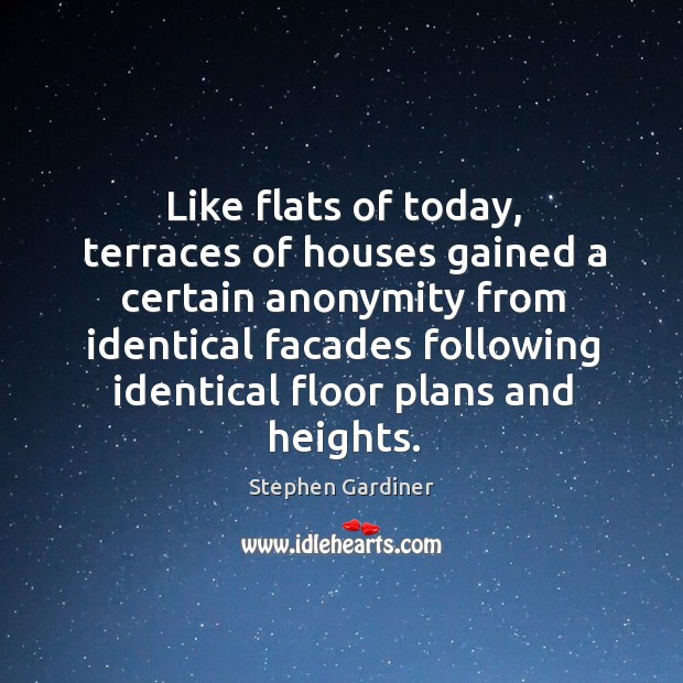 Like flats of today, terraces of houses gained a certain anonymity Stephen Gardiner Picture Quote
