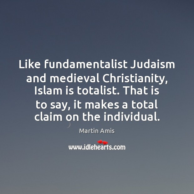 Image, Like fundamentalist Judaism and medieval Christianity, Islam is totalist. That is to