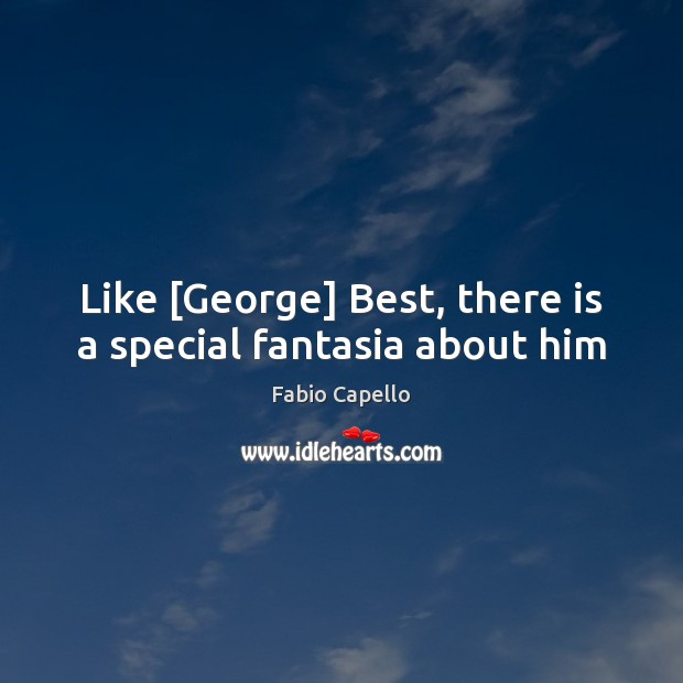 Like [George] Best, there is a special fantasia about him Fabio Capello Picture Quote