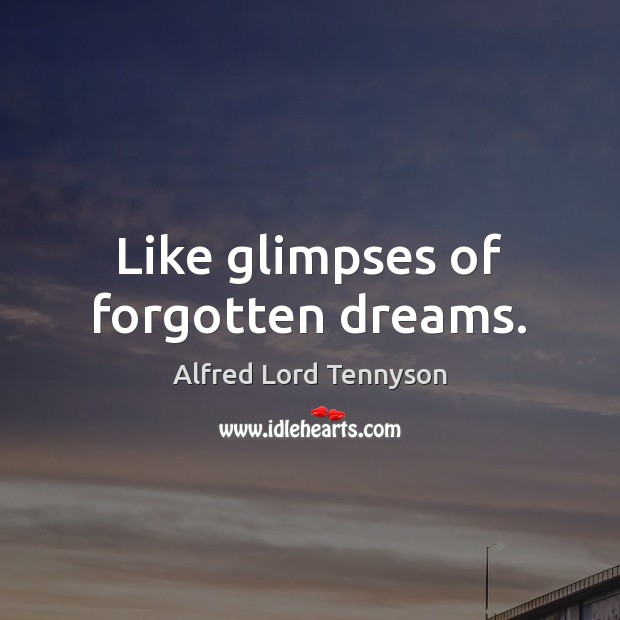 Like glimpses of forgotten dreams. Alfred Lord Tennyson Picture Quote