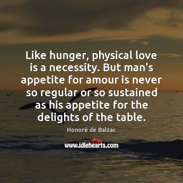Image, Like hunger, physical love is a necessity. But man's appetite for amour