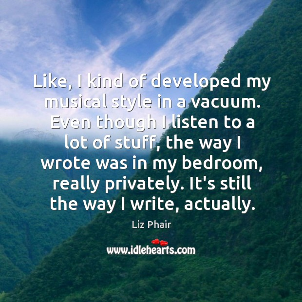 Like, I kind of developed my musical style in a vacuum. Even Liz Phair Picture Quote