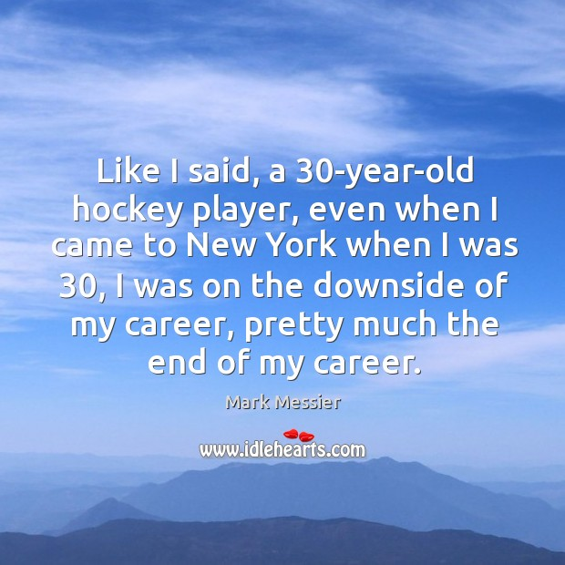 Like I said, a 30-year-old hockey player, even when I came to new york when I was 30 Image