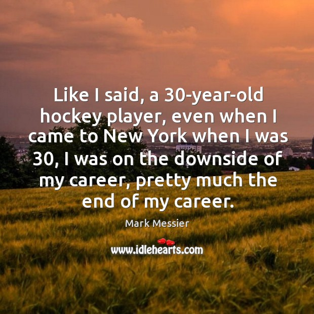 Like I said, a 30-year-old hockey player, even when I came to Mark Messier Picture Quote