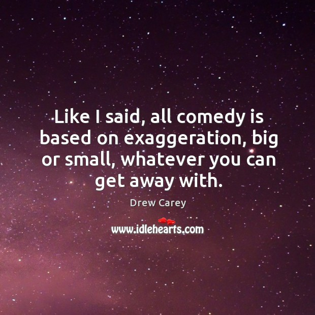 Like I said, all comedy is based on exaggeration, big or small, whatever you can get away with. Image