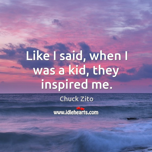 Like I said, when I was a kid, they inspired me. Chuck Zito Picture Quote