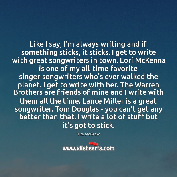 Like I say, I'm always writing and if something sticks, it sticks. Tim McGraw Picture Quote