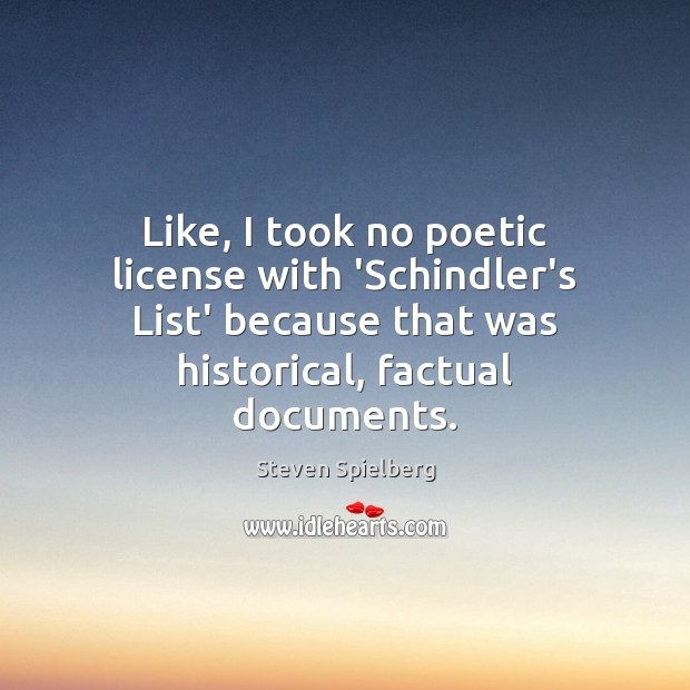 Like, I took no poetic license with 'Schindler's List' because that was Image