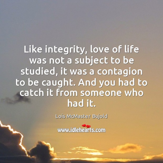 Like integrity, love of life was not a subject to be studied, Lois McMaster Bujold Picture Quote