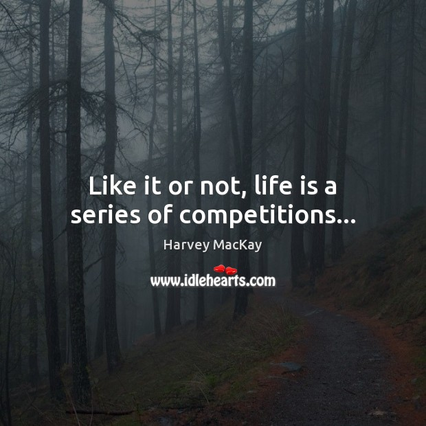 Like it or not, life is a series of competitions… Harvey MacKay Picture Quote