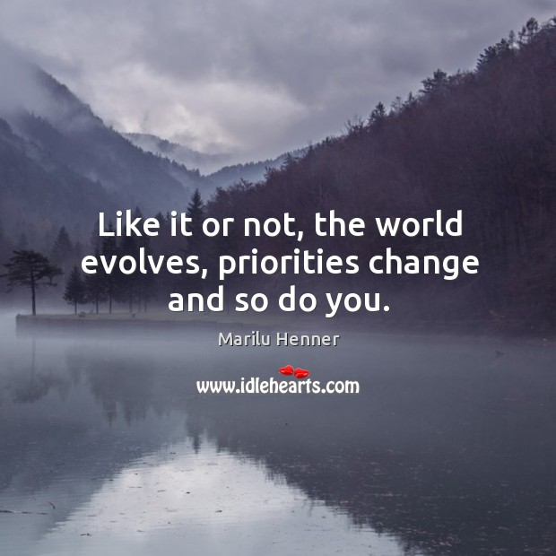 Like it or not, the world evolves, priorities change and so do you. Image