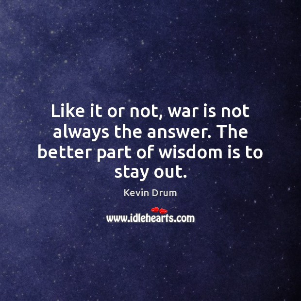 Like it or not, war is not always the answer. The better part of wisdom is to stay out. Image