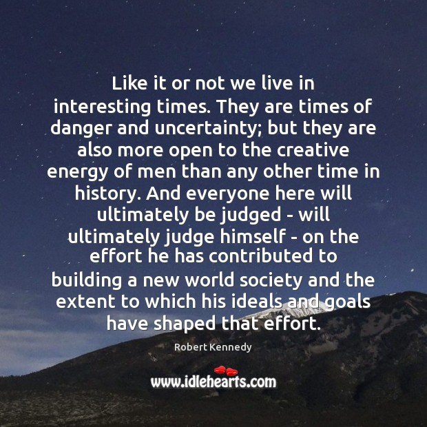 Like it or not we live in interesting times. They are times Effort Quotes Image