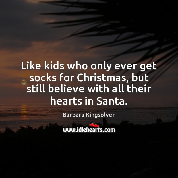 Like kids who only ever get socks for Christmas, but still believe Barbara Kingsolver Picture Quote