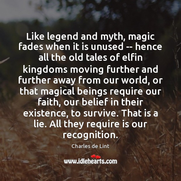 Like legend and myth, magic fades when it is unused — hence Charles de Lint Picture Quote