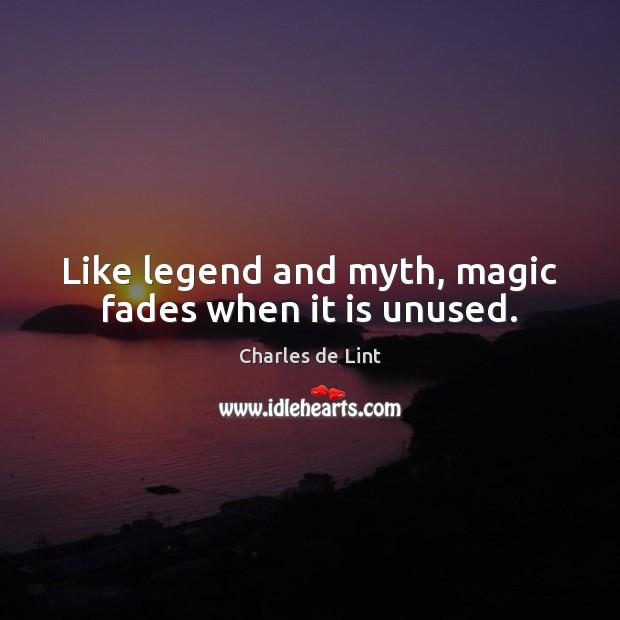 Like legend and myth, magic fades when it is unused. Image
