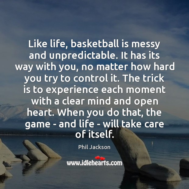 Image, Like life, basketball is messy and unpredictable. It has its way with