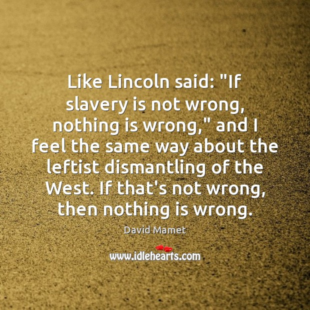 "Like Lincoln said: ""If slavery is not wrong, nothing is wrong,"" and Image"