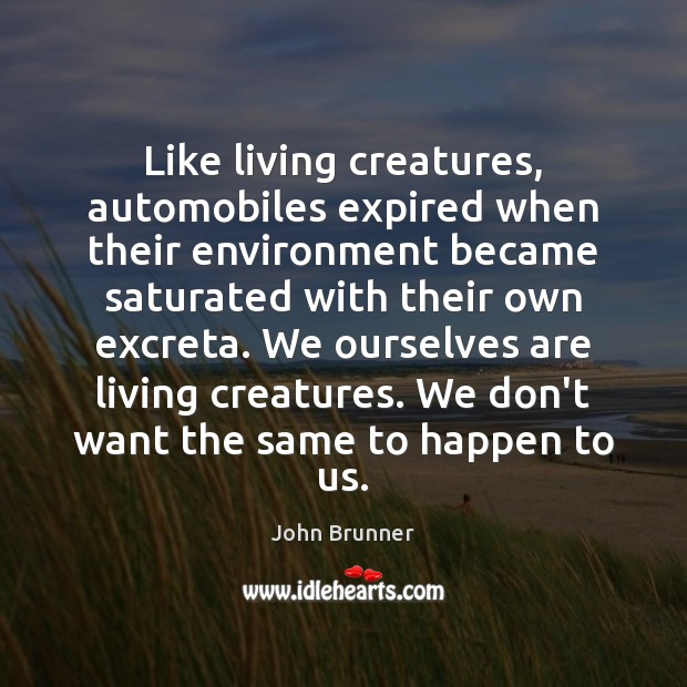 Like living creatures, automobiles expired when their environment became saturated with their John Brunner Picture Quote