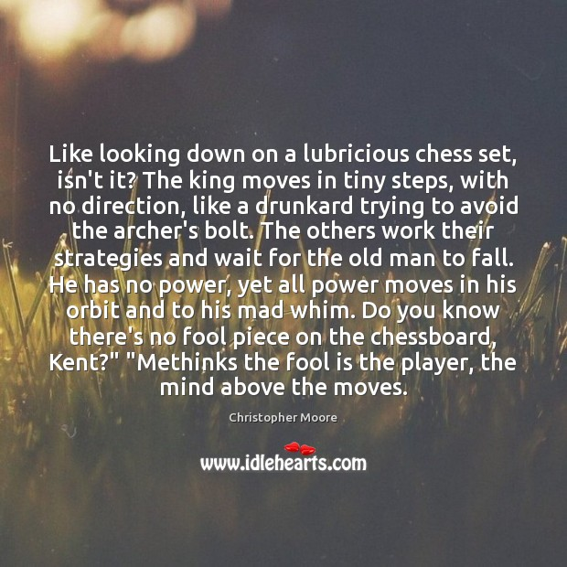 Like looking down on a lubricious chess set, isn't it? The king Christopher Moore Picture Quote