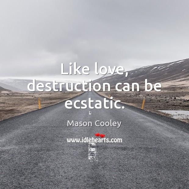 Like love, destruction can be ecstatic. Image