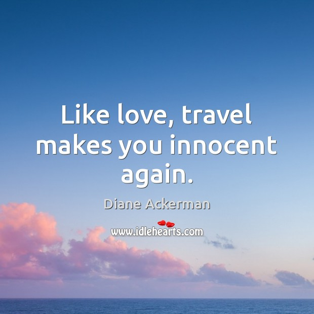 Like love, travel makes you innocent again. Diane Ackerman Picture Quote