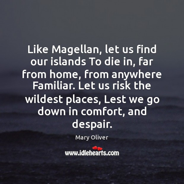 Like Magellan, let us find our islands To die in, far from Mary Oliver Picture Quote