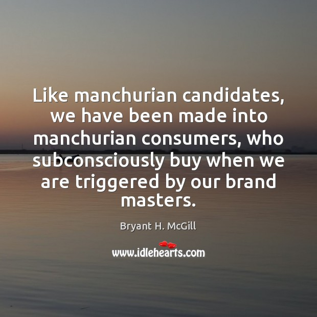 Like manchurian candidates, we have been made into manchurian consumers, who subconsciously Bryant H. McGill Picture Quote