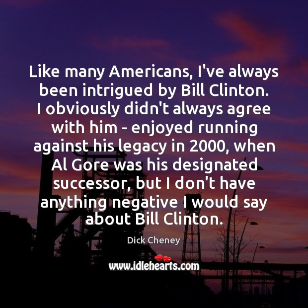 Like many Americans, I've always been intrigued by Bill Clinton. I obviously Dick Cheney Picture Quote